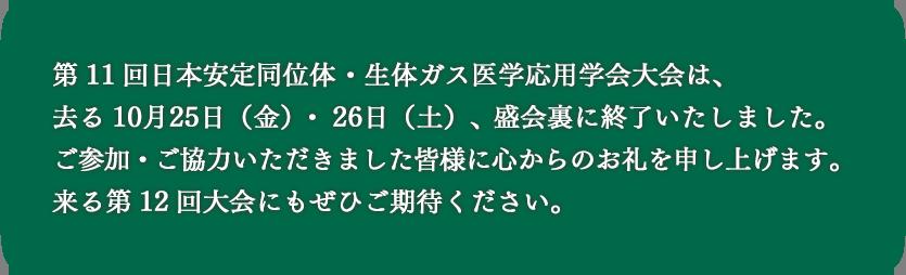第11回日本安定同位体・生体ガス医学応用学会大会は、去る10月25日(金)・26日(土)、盛会裏に終了いたしました。ご参加・ご協力いただきました皆様に心からのお礼を申し上げます。来る第12回大会にもぜひご期待ください。